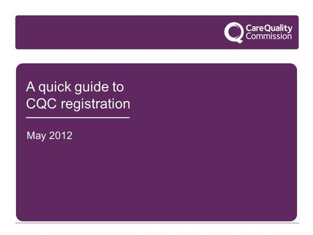 A quick guide to CQC registration May 2012. Key concepts This quick overview of key concepts will help you decide what registration means for you:  What.