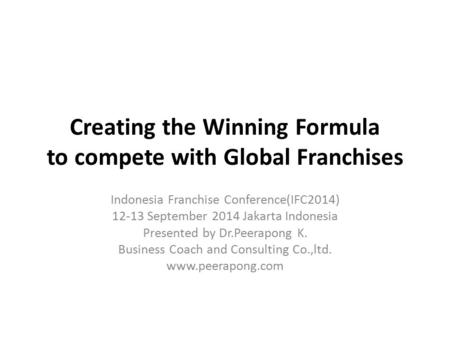 Creating the Winning Formula to compete with Global Franchises Indonesia Franchise Conference(IFC2014) 12-13 September 2014 Jakarta Indonesia Presented.