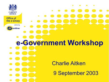 Www.e-envoy.gov.uk e-Government Workshop Charlie Aitken 9 September 2003.