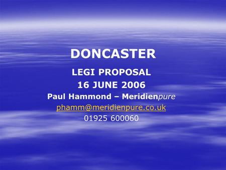 DONCASTER LEGI PROPOSAL 16 JUNE 2006 Paul Hammond – Meridienpure 01925 600060.