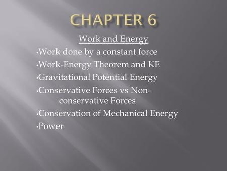 Work and Energy Work done by a constant force Work-Energy Theorem and KE Gravitational Potential Energy Conservative Forces vs Non- conservative Forces.