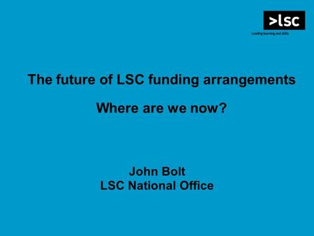 The future of LSC funding arrangements Where are we now? John Bolt LSC National Office.
