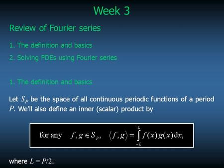 1 Review of Fourier series Let S P be the space of all continuous periodic functions of a period P. We'll also define an inner (scalar) product by where.