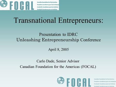 Transnational Entrepreneurs: Presentation to IDRC Unleashing Entrepreneurship Conference April 8, 2005 Carlo Dade, Senior Advisor Canadian Foundation.