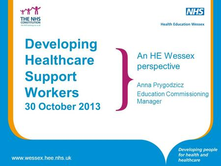Www.wessex.hee.nhs.uk Developing Healthcare Support Workers 30 October 2013 An HE Wessex perspective Anna Prygodzicz Education Commissioning Manager.