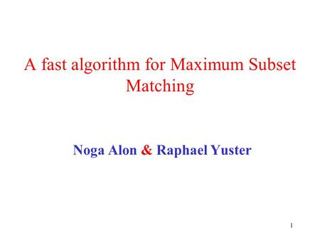 1 A fast algorithm for Maximum Subset Matching Noga Alon & Raphael Yuster.