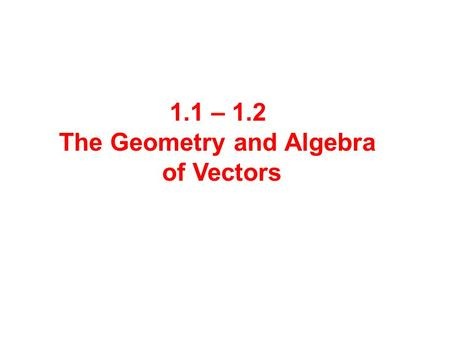 1.1 – 1.2 The Geometry and Algebra of Vectors.  Quantities that have magnitude but not direction are called scalars. Ex: Area, volume, temperature, time,