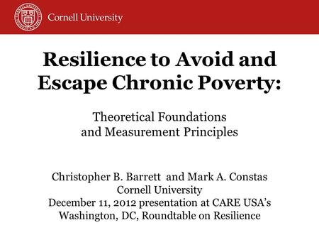 Christopher B. Barrett and Mark A. Constas Cornell University December 11, 2012 presentation at CARE USA's Washington, DC, Roundtable on Resilience Resilience.