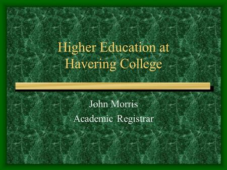 Higher Education at Havering College John Morris Academic Registrar.