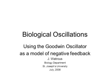 Biological Oscillations Using the Goodwin Oscillator as a model of negative feedback J. Watrous Biology Department St. Joseph's University July, 2008.