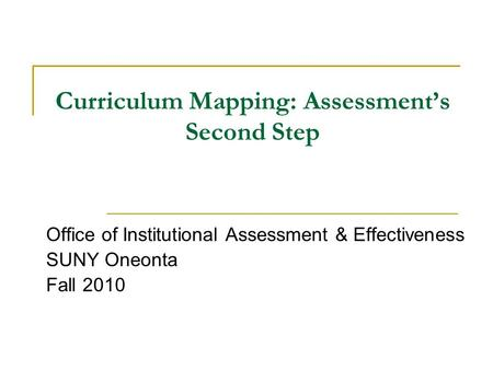 Curriculum Mapping: Assessment's Second Step Office of Institutional Assessment & Effectiveness SUNY Oneonta Fall 2010.