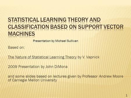Based on: The Nature of Statistical Learning Theory by V. Vapnick 2009 Presentation by John DiMona and some slides based on lectures given by Professor.