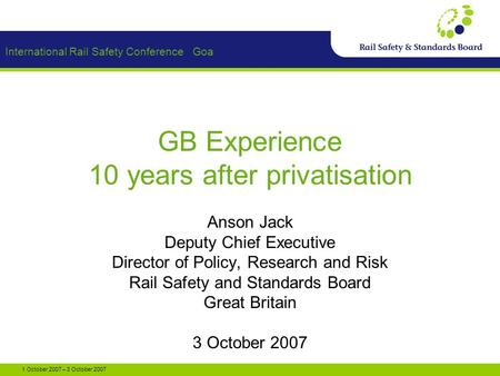 International Rail Safety Conference Goa 1 October 2007 – 3 October 2007 GB Experience 10 years after privatisation Anson Jack Deputy Chief Executive Director.