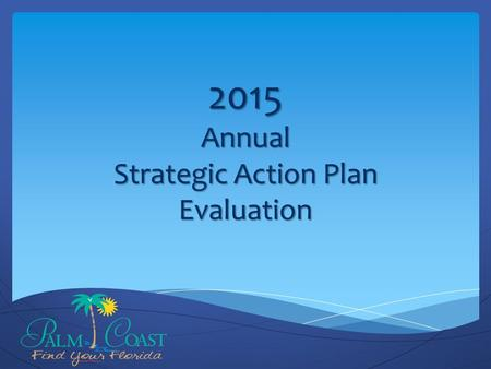 2015 Annual Strategic Action Plan Evaluation. Background & Overview January 2015: Citizen Survey Results March 2015: 2014 Annual Progress Report Delivered.