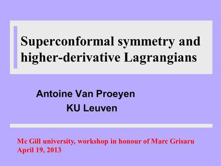 Superconformal symmetry and higher-derivative Lagrangians Antoine Van Proeyen KU Leuven Mc Gill university, workshop in honour of Marc Grisaru April 19,