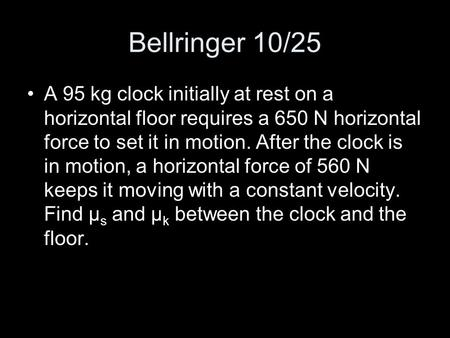Bellringer 10/25 A 95 kg clock initially at rest on a horizontal floor requires a 650 N horizontal force to set it in motion. After the clock is in motion,