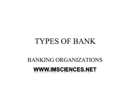 TYPES OF BANK BANKING ORGANIZATIONS. BANKING Banking means the accepting, for the purpose of lending or investment, of deposits of money from the public,