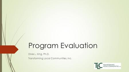 Program Evaluation Dixie L. King, Ph.D. Transforming Local Communities, Inc.
