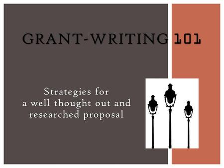 Strategies for a well thought out and researched proposal GRANT-WRITING 101.