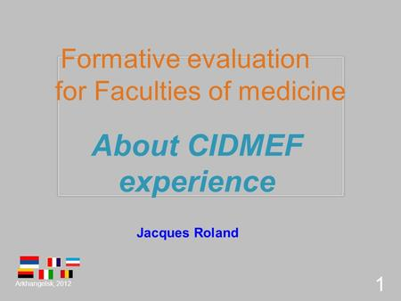 Formative evaluation for Faculties of medicine About CIDMEF experience Arkhangelsk, 2012 1 Jacques Roland.