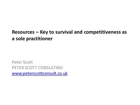 Resources – Key to survival and competitiveness as a sole practitioner Peter Scott PETER SCOTT CONSULTING www.peterscottconsult.co.uk.