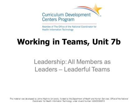Working in Teams, Unit 7b Leadership: All Members as Leaders – Leaderful Teams This material was developed by Johns Hopkins University, funded by the Department.