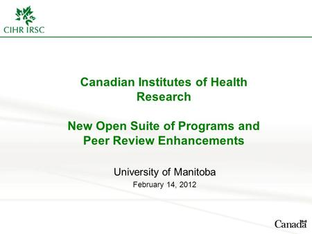 Canadian Institutes of Health Research New Open Suite of Programs and Peer Review Enhancements University of Manitoba February 14, 2012.