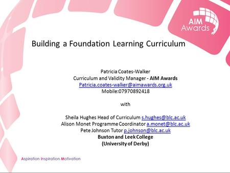 Building a Foundation Learning Curriculum Patricia Coates-Walker Curriculum and Validity Manager - AIM Awards Mobile:07970892418.