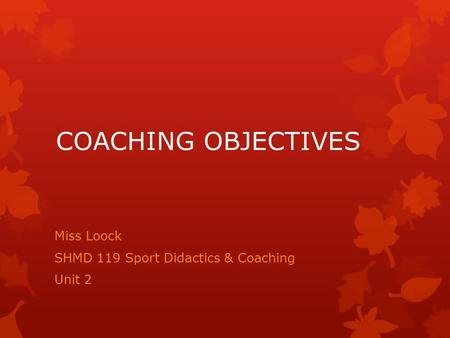 COACHING OBJECTIVES Miss Loock SHMD 119 Sport Didactics & Coaching Unit 2.