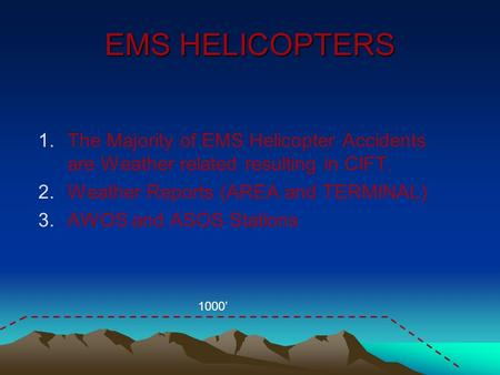 EMS HELICOPTERS 1.The Majority of EMS Helicopter Accidents are Weather related resulting in CIFT. 2.Weather Reports (AREA and TERMINAL) 3.AWOS and ASOS.