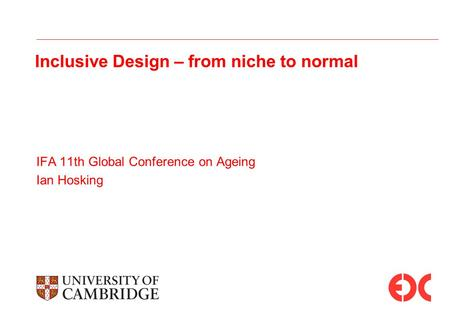 Inclusive Design – from niche to normal IFA 11th Global Conference on Ageing Ian Hosking.