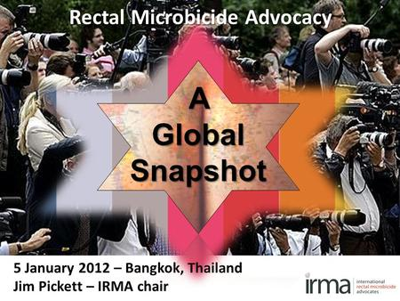5 January 2012 – Bangkok, Thailand Jim Pickett – IRMA chair Rectal Microbicide Advocacy AGlobalSnapshot.