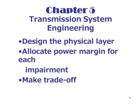 1 Chapter 5 Transmission System Engineering Design the physical layer Allocate power margin for each impairment Make trade-off.