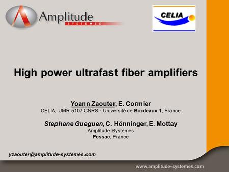 High power ultrafast fiber amplifiers Yoann Zaouter, E. Cormier CELIA, UMR 5107 CNRS - Université de Bordeaux 1, France Stephane Gueguen, C. Hönninger,