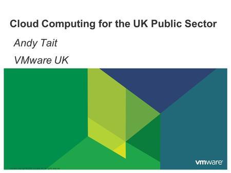 Cloud Computing for the UK Public Sector Andy Tait VMware UK VMware Copyright © 2009 VMware, Inc. All rights reserved.