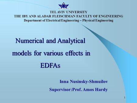 1 Numerical and Analytical models for various effects in models for various effects inEDFAs Inna Nusinsky-Shmuilov Supervisor:Prof. Amos Hardy TEL AVIV.