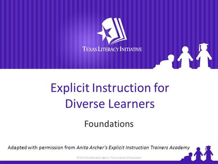 © 2014 Texas Education Agency / The University of Texas System Explicit Instruction for Diverse Learners Foundations Adapted with permission from Anita.