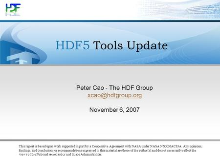 HDF5 Tools Update Peter Cao - The HDF Group November 6, 2007 This report is based upon work supported in part by a Cooperative Agreement.