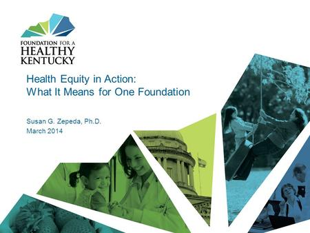 Health Equity in Action: What It Means for One Foundation Susan G. Zepeda, Ph.D. March 2014.
