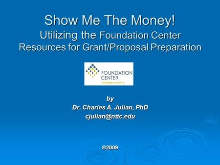 Show Me The Money! Utilizing the Foundation Center Resources for Grant/Proposal Preparation by Dr. Charles A. Julian, PhD ©2009.