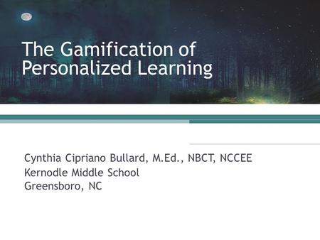 Cynthia Cipriano Bullard, M.Ed., NBCT, NCCEE Kernodle Middle School Greensboro, NC The Gamification of Personalized Learning.