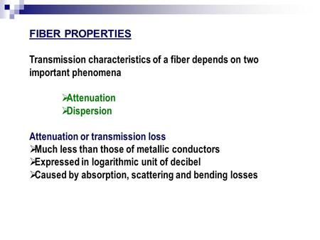 FIBER PROPERTIES Transmission characteristics of a fiber depends on two important phenomena Attenuation Dispersion Attenuation or transmission loss Much.