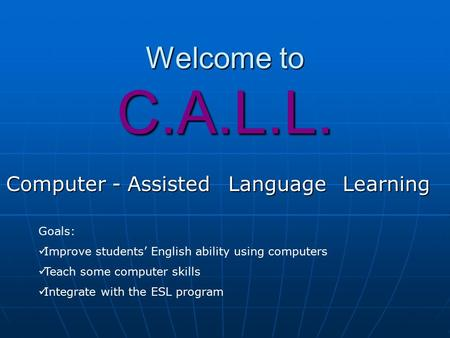 Welcome to C.A.L.L. Computer - AssistedLanguageLearning Goals: Improve students' English ability using computers Teach some computer skills Integrate with.
