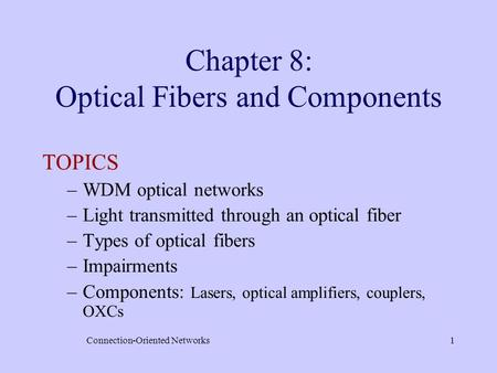 Connection-Oriented Networks1 Chapter 8: Optical Fibers and Components TOPICS –WDM optical networks –Light transmitted through an optical fiber –Types.