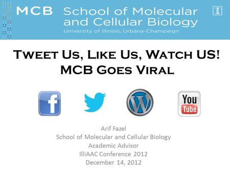 Arif Fazel School of Molecular and Cellular Biology Academic Advisor IlliAAC Conference 2012 December 14, 2012 Tweet Us, Like Us, Watch US! MCB Goes Viral.