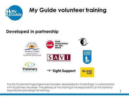 1 My Guide volunteer training The My Guide training programme has been developed by Guide Dogs, in collaboration with its partners. However, the delivery.