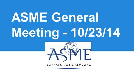 ASME General Meeting - 10/23/14. Upcoming Events- ASME Technical Elective Lunch Tues. November 4th, 12-2PM (ME 1130) Learn about the technical elective.