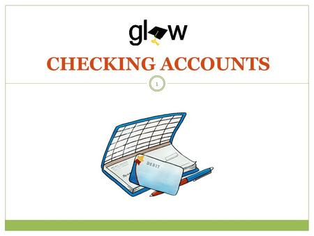 CHECKING ACCOUNTS 1. STUDENTS WILL KNOW WHAT A CHECKING ACCOUNT IS AND HOW TO MANAGE IT. STUDENTS WILL LEARN ABOUT DIFFERENT BANKING FEES. STUDENTS WILL.