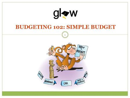 BUDGETING 102: SIMPLE BUDGET 1. STUDENTS WILL IDENTIFY AND PROVIDE TANGIBLE EXAMPLES OF EXPENSES AND INCOME. STUDENTS WILL CRAFT A SIMPLE BUDGET BASED.