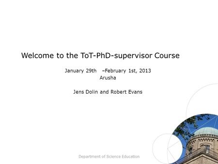 Department of Science Education Welcome to the ToT-PhD-supervisor Course January 29th –February 1st, 2013 Arusha Jens Dolin and Robert Evans.